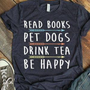 Womens Read Books Pet Dogs Drink Tea Be Happy shirt