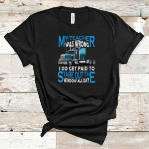 Awesome My Teacher Was Wrong I Do Get Paid To Stare Out The Window All Day shirt