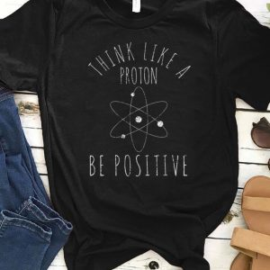 Awesome Think Like A Proton Be Positive shirt