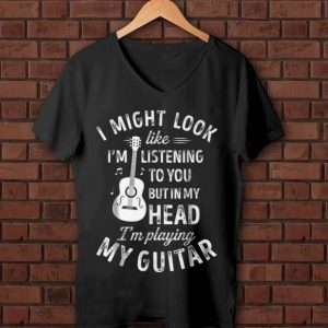 Nice I Might Look Like I'm Listening To You But in My Head I'm Playing My Guitar shirt
