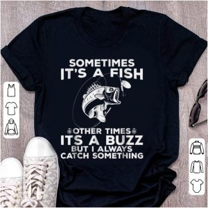 Nice Sometimes It's A Fish Fishing Other Times Its A Buzz But I Always Catch Something shirt