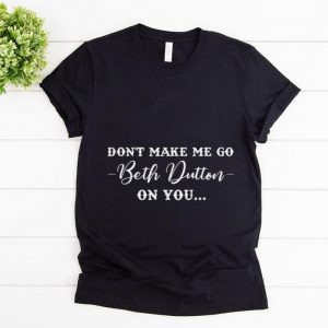 Official Don't Make Me Go Beth Dutton On You shirt