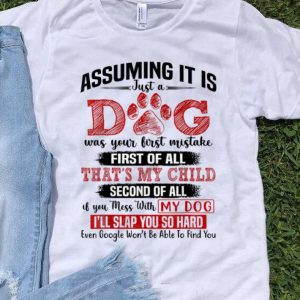 Original Assuming It Is Just A Dog Was Your First Mistake First Of All That's My Child shirt