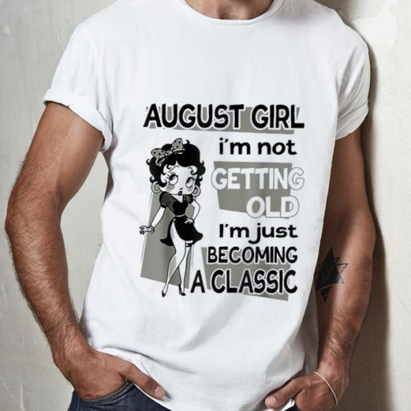Premium August Girl I'm Not Getting Old I'm Just Becoming A Classic Betty Boop shirt