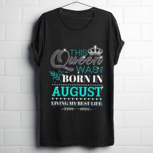 Premium This Queen Was Born In August Living My Best Life shirt