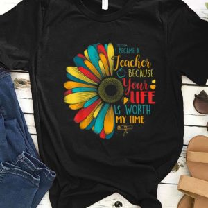 Pretty I Became A Teacher Because Your Life Is Worth My Time shirt