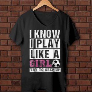 Pretty I Know I Play Like A Girl try To Keep Up shirt