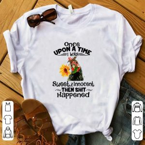 Pretty Once Upon A Time I Was Sweet And Innocent chicken Sunflower shirt