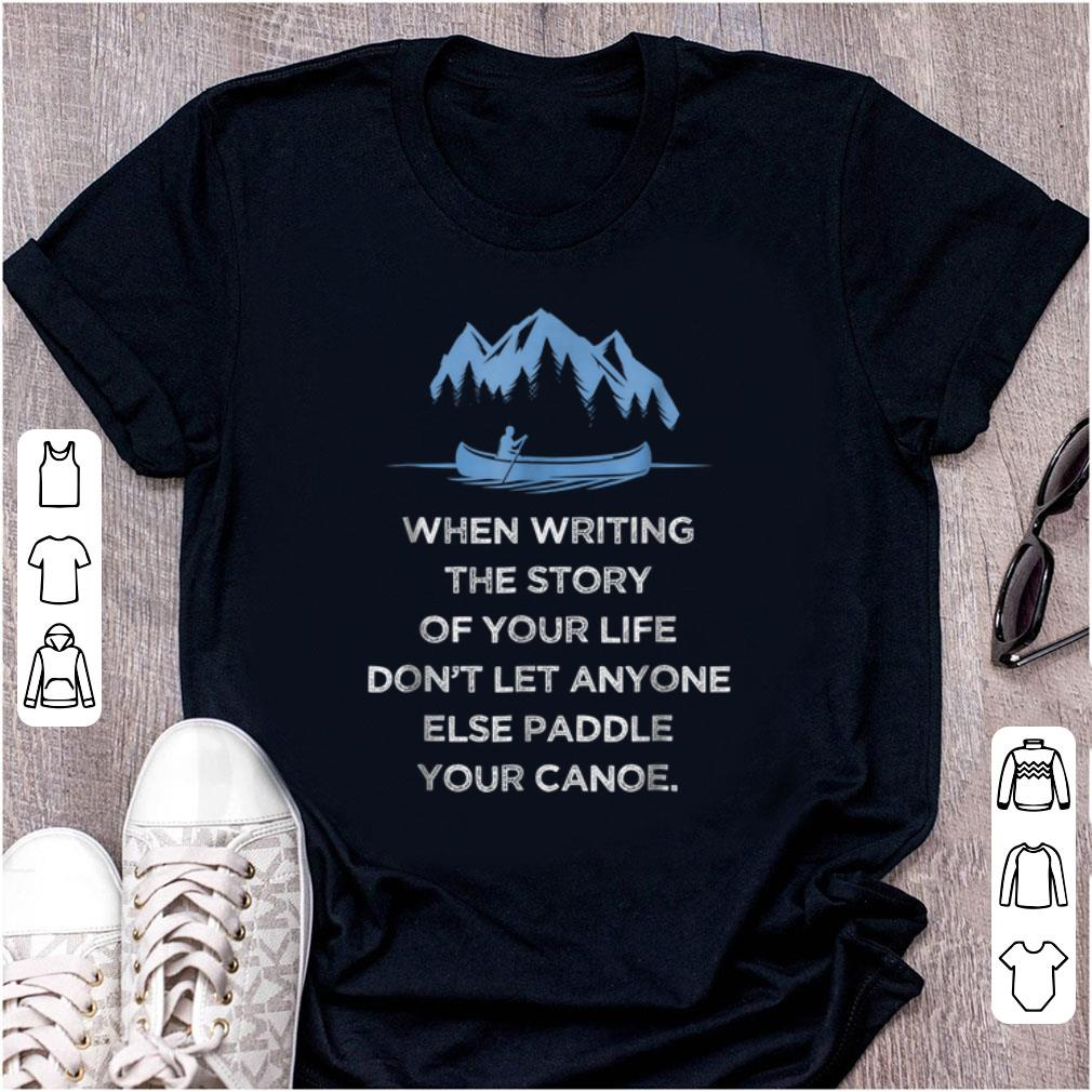 Pretty When Writing the Story Of your Life Don t Let Anyone Else Paddle Your Canoe shirt 1 - Pretty When Writing the Story Of your Life Don't Let Anyone Else Paddle Your Canoe shirt