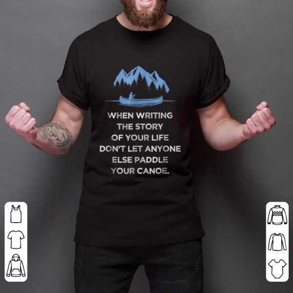 Pretty When Writing the Story Of your Life Don't Let Anyone Else Paddle Your Canoe shirt