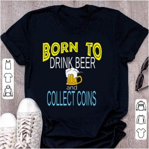 Top Born To Drink Beer And Collect Coins shirt