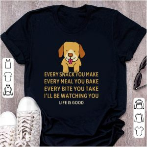 Top Dog Life Is Good Every Snack You Make Wbery Meal You Make Every Bite You Take shirt