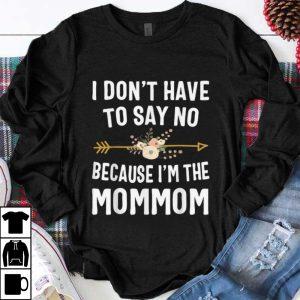 Top I Don't Have To Say No Because I'm The Mom Mom Flower shirt