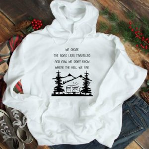 Top We Chose The Road Less Travelled We Dont Know The Hell shirt