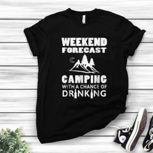 Top Weekend Forecast Camping With A Chance Of Drinking shirt