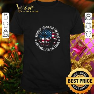 Awesome I proudly stand for the flag and kneel for the cross American flag shirt
