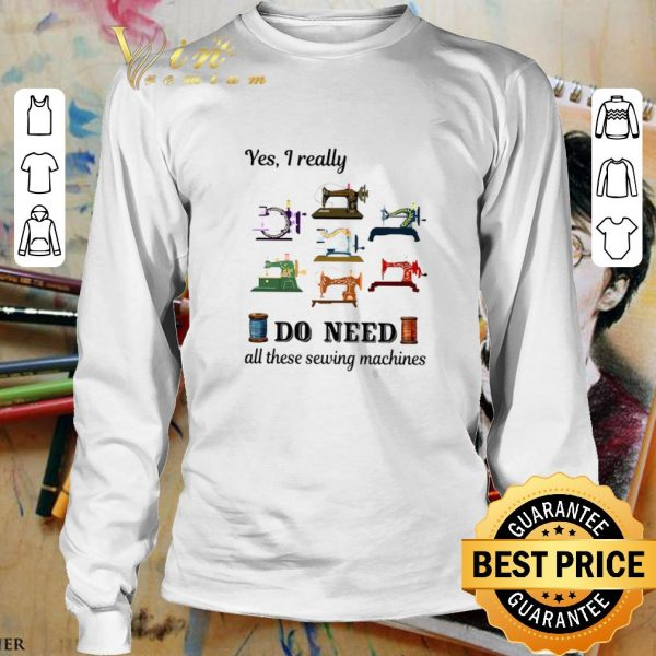 Awesome Yes i really do need all these sewing machines shirt