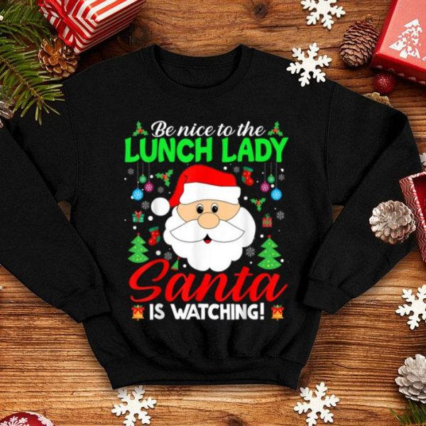 Nice Be Nice To The Lunch Lady Santa Is Watching Funny Xmas Gifts shirt