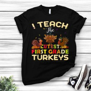 Official Thanksgiving First Grade Teachers I Teach The Cutest Turkeys shirt