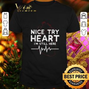Awesome Nice try Heart I'm Still Here heartbeat nurse shirt