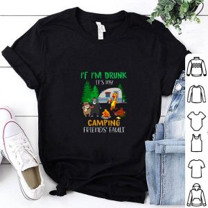 Awesome If I'm drunk it's my camping friends fault shirt