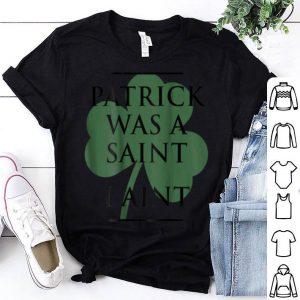 Premium Patrick Was A Saint I Ain't Funny St Patrick's Day shirt