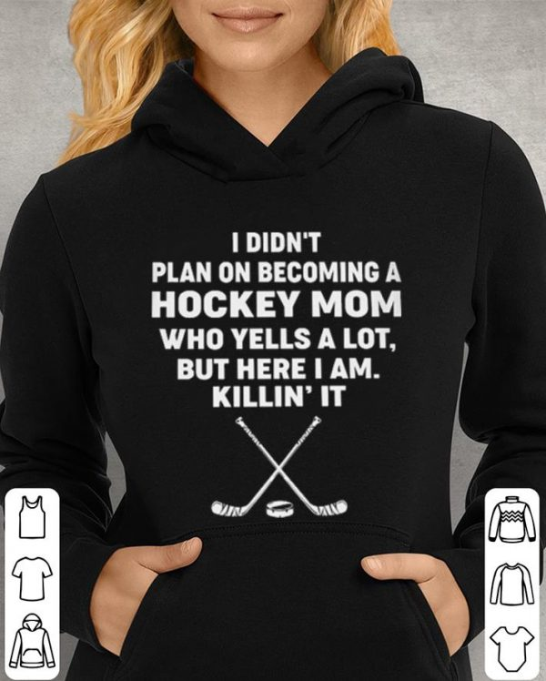 I didn't plan on becoming a hockey mom who yells a lot but here shirt