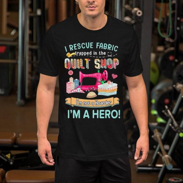 I rescue fabric trapped in the quilt shop i'm not a hoarder shirt