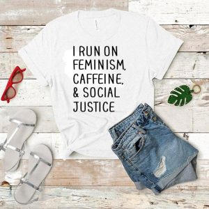 I run on feminism caffeine & social justice shirt