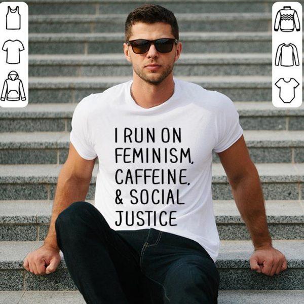 I run on feminism caffeine & social justice shirt
