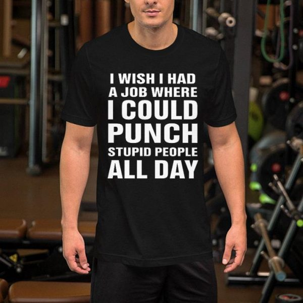 I wish I had a job where i could punch stupid people all day shirt