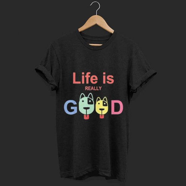 Life Is Really Good Dogs shirt