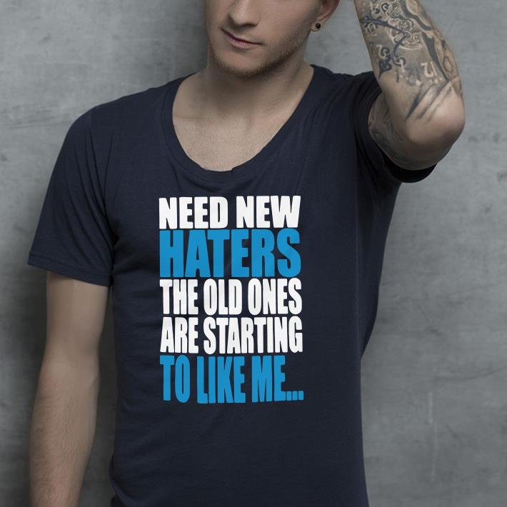 Need new haters the old ones are starting to like me shirt 4 - Need new haters the old ones are starting to like me shirt