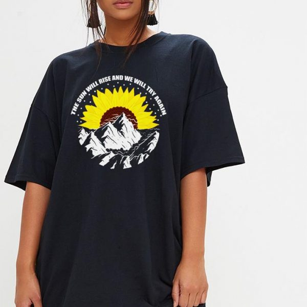 The sun will rise and we will try again sunflower shirt