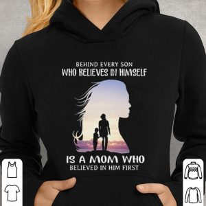 Behind every son who believes in himself is a mom who believed in him first shirt 2