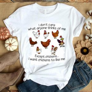 I don't care what anyone think of me except chickens i want chickens to like me shirt