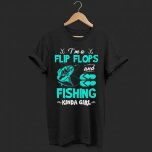 I'm A Flip Flops and Fishing Kinda shirt