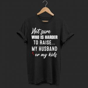 Not Sure Who Is Harder To Raise My Husband Or My Kids Ladies shirt