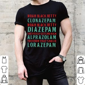 Woah black betty clonazepam diazepam she really gets mehigh alprazolam you know that's nolie lorazepam shirt