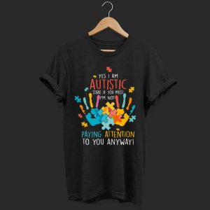 Yes i am autistic stare ì yoy mút i'm not paying attention to you anyway shirt
