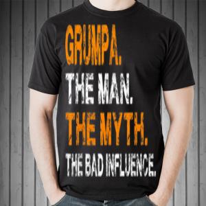 Grumpa The Man The Myth The Bad Influence shirt