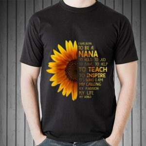 I Was Born To Be A Nana to hold to aid to save to help sunflower Mother day shirt