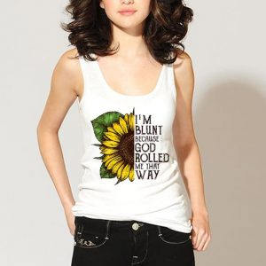 I am Blunt Because God Rolled Me That Way Sunflower shirt 2