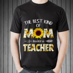 Mother day The Best Kind Of Mom Raises A Teacher Sunflower shirt
