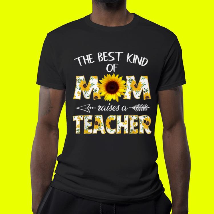 Mother day The Best Kind Of Mom Raises A Teacher Sunflower shirt 4 - Mother day The Best Kind Of Mom Raises A Teacher Sunflower shirt