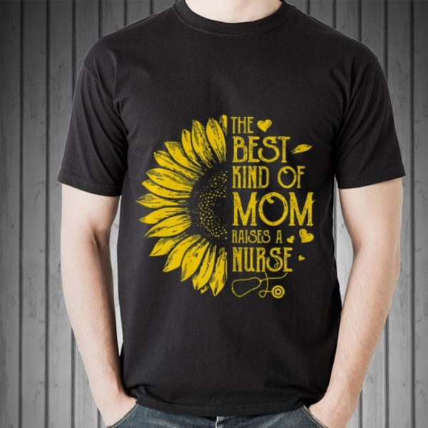 Sunflower The Best Kind Of Mom Raises A Nurse Mother's day shirt