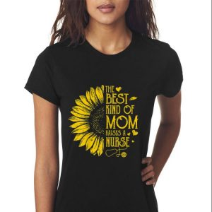 Sunflower The Best Kind Of Mom Raises A Nurse Mother's day shirt 2