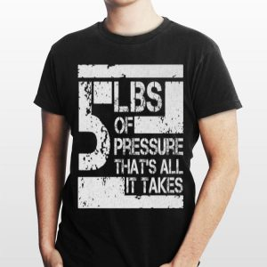 5 Lbs Of Pressure That's All It Takes shirt