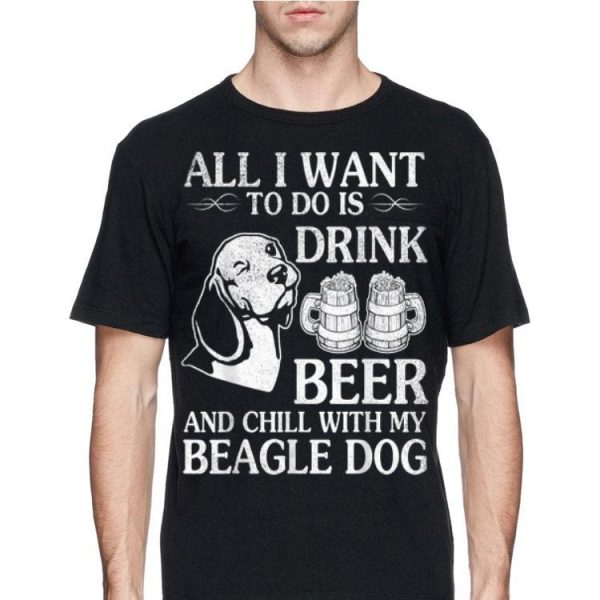 All I Want To Do Is Drink Beer Chill With My Beagle shirt