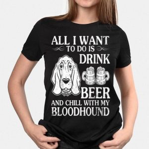 All I Want To Do Is Drink Beer Chill With My Bloodhound Dog shirt